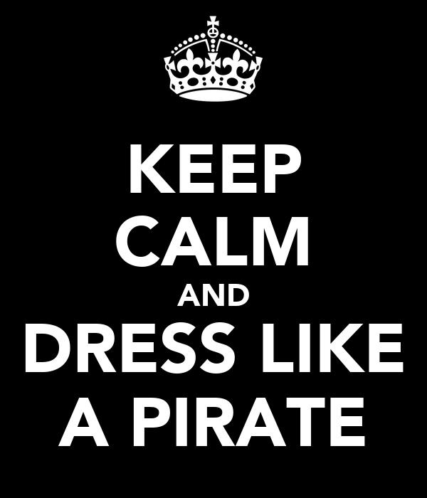 KEEP CALM AND DRESS LIKE A PIRATE