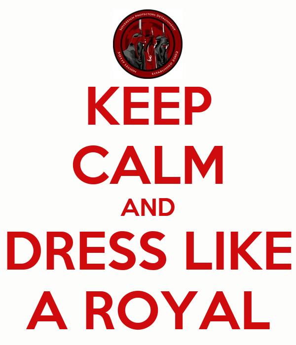 KEEP CALM AND DRESS LIKE A ROYAL