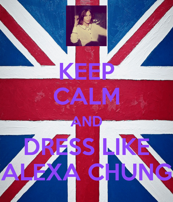 KEEP CALM AND DRESS LIKE ALEXA CHUNG