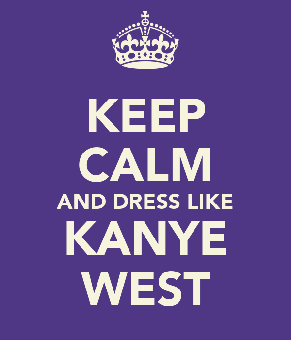 KEEP CALM AND DRESS LIKE KANYE WEST