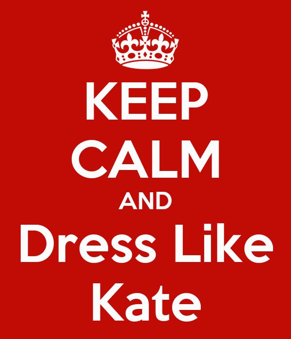 KEEP CALM AND Dress Like Kate