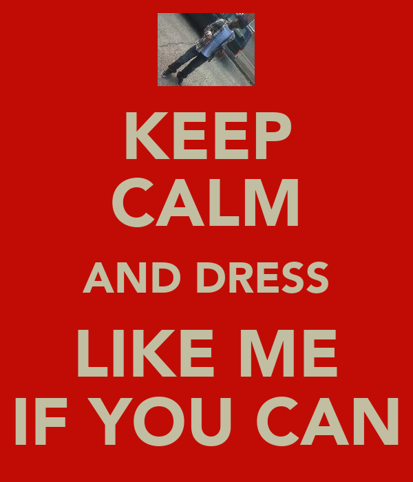 KEEP CALM AND DRESS LIKE ME IF YOU CAN