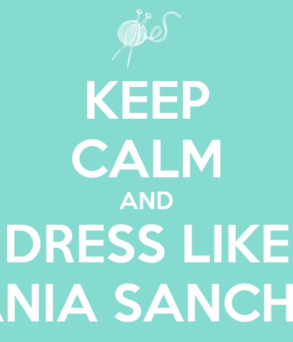 KEEP CALM AND DRESS LIKE TANIA SANCHEZ