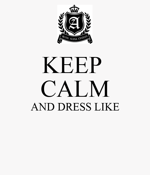 KEEP  CALM AND DRESS LIKE