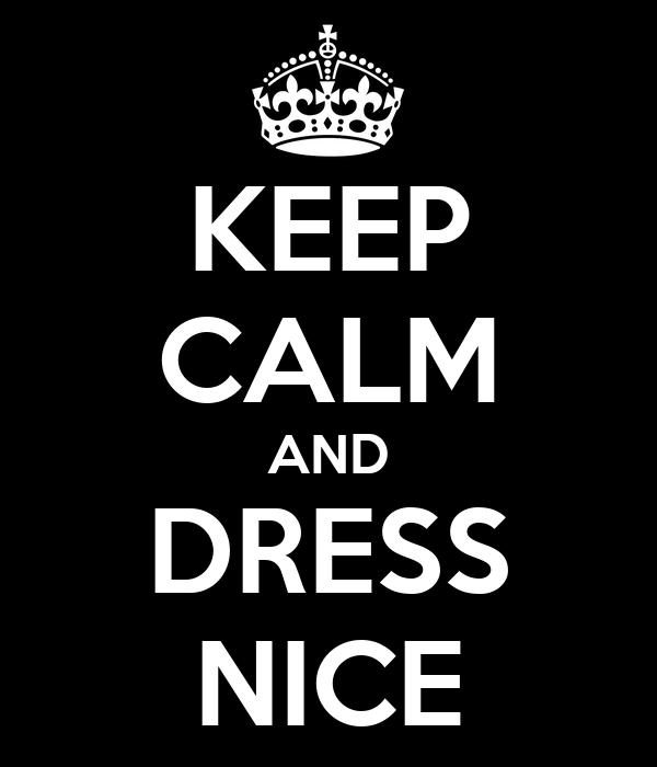 KEEP CALM AND DRESS NICE