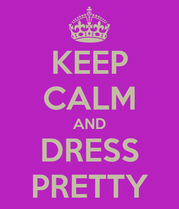 KEEP CALM AND DRESS PRETTY
