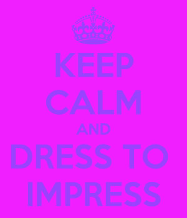 KEEP CALM AND DRESS TO  IMPRESS