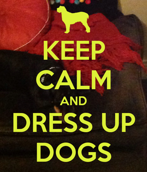 KEEP CALM AND DRESS UP DOGS
