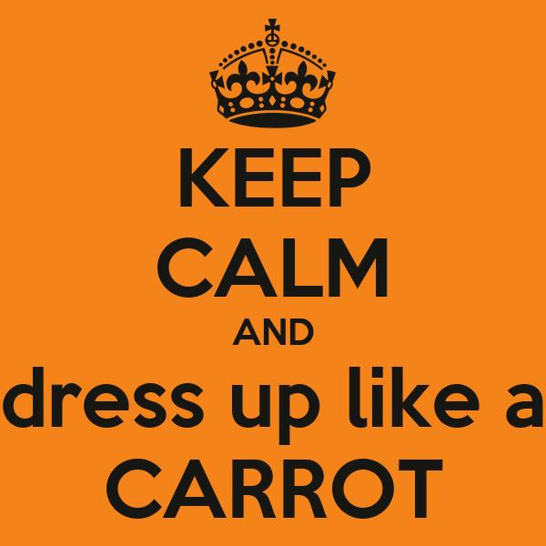 KEEP CALM AND dress up like a CARROT