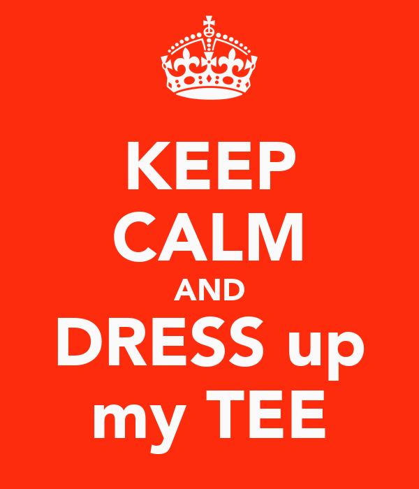 KEEP CALM AND DRESS up my TEE