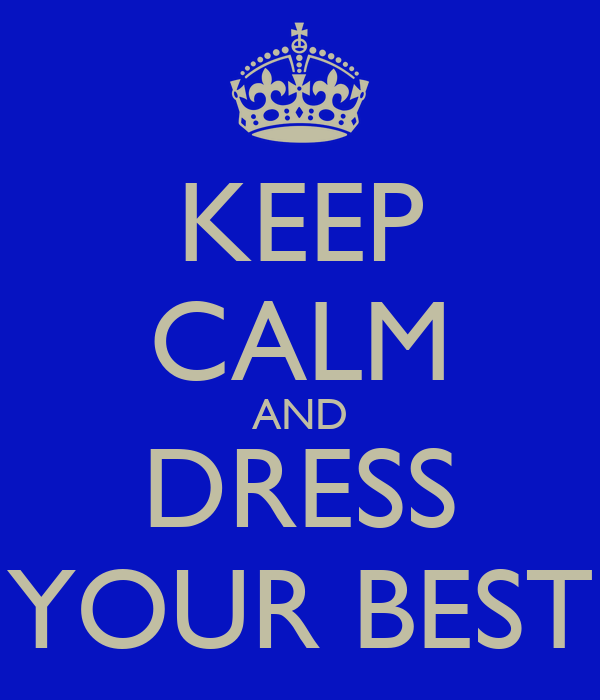 KEEP CALM AND DRESS YOUR BEST