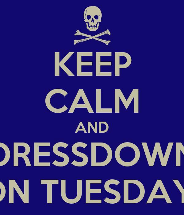 KEEP CALM AND DRESSDOWN ON TUESDAY