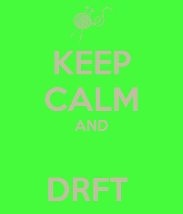 KEEP CALM AND  DRFT