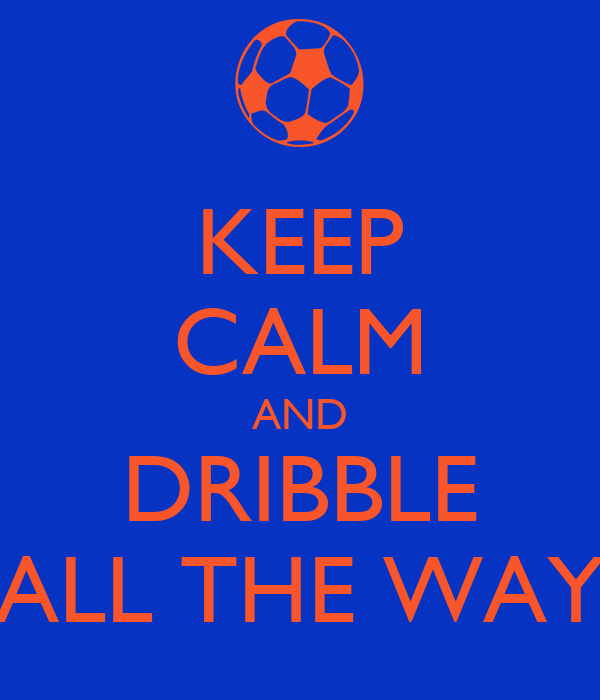 KEEP CALM AND DRIBBLE ALL THE WAY