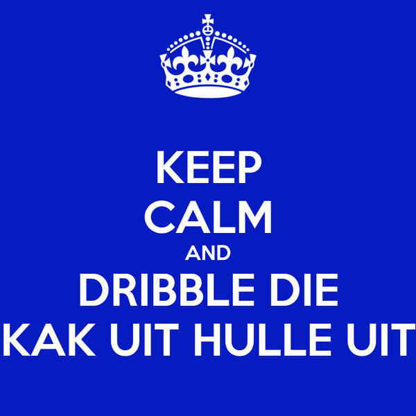 KEEP CALM AND DRIBBLE DIE KAK UIT HULLE UIT