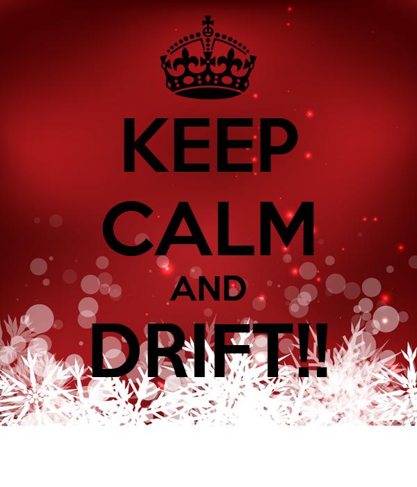 KEEP CALM AND DRIFT!!