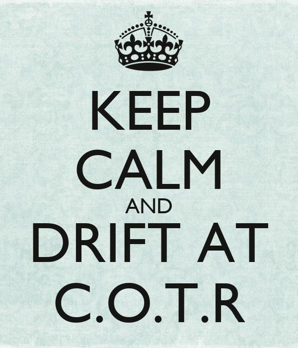 KEEP CALM AND DRIFT AT C.O.T.R