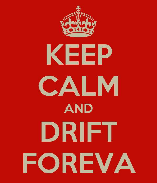 KEEP CALM AND DRIFT FOREVA