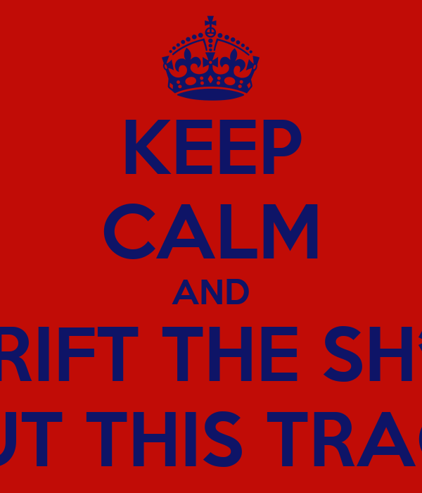 KEEP CALM AND DRIFT THE SH*T OUT THIS TRACK