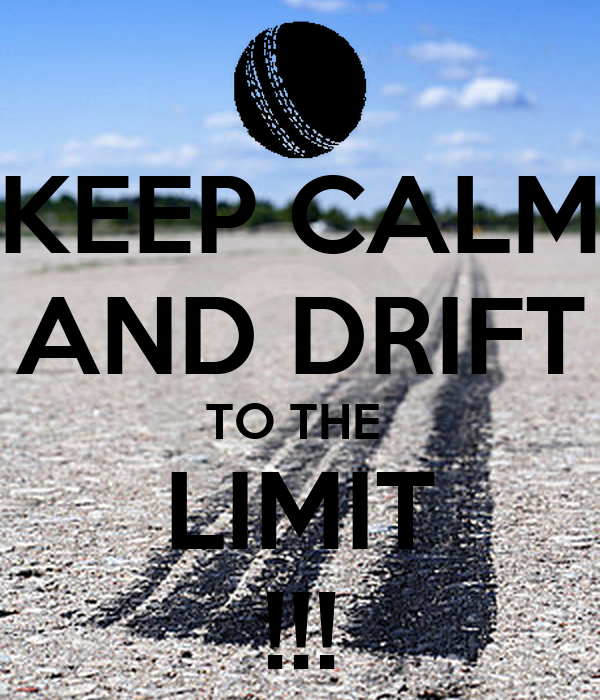 KEEP CALM AND DRIFT TO THE  LIMIT !!!