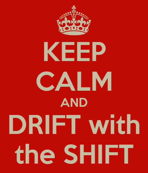 KEEP CALM AND DRIFT with the SHIFT