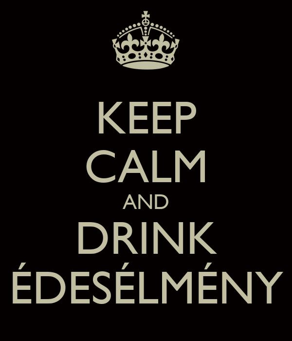 KEEP CALM AND DRINK ÉDESÉLMÉNY