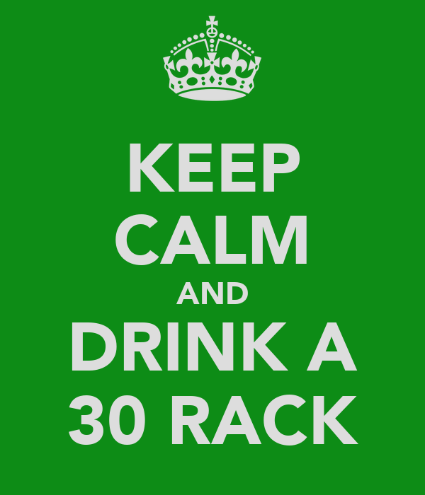 KEEP CALM AND DRINK A 30 RACK