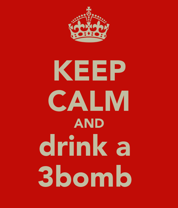 KEEP CALM AND drink a  3bomb