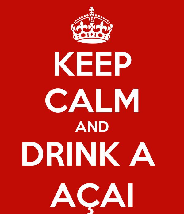 KEEP CALM AND DRINK A  AÇAI