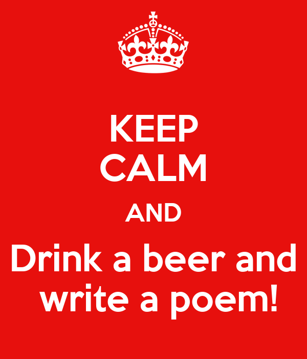 KEEP CALM AND Drink a beer and  write a poem!