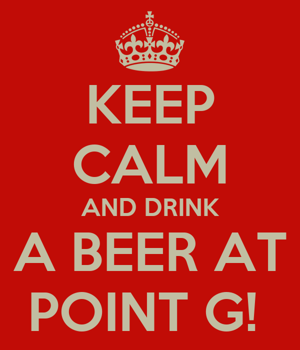 KEEP CALM AND DRINK A BEER AT POINT G!