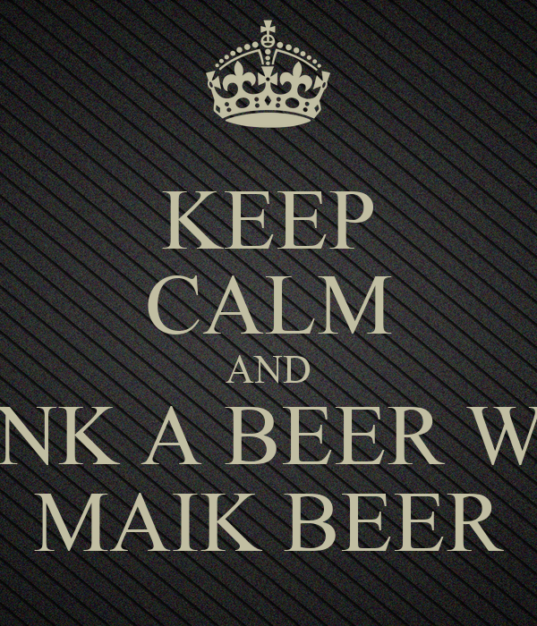 KEEP CALM AND DRINK A BEER WITH MAIK BEER