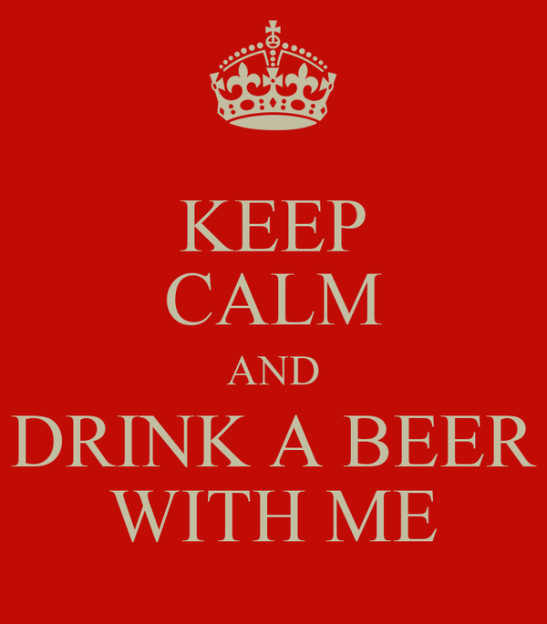 KEEP CALM AND DRINK A BEER WITH ME