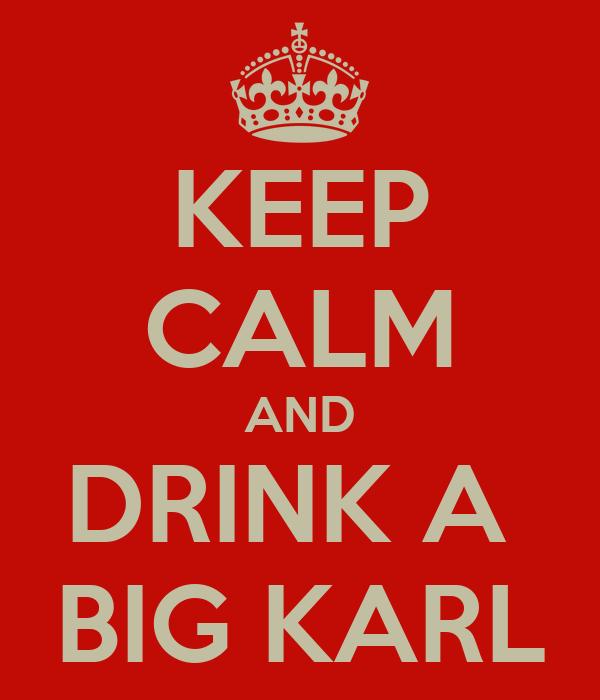 KEEP CALM AND DRINK A  BIG KARL