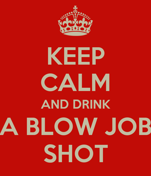KEEP CALM AND DRINK A BLOW JOB SHOT
