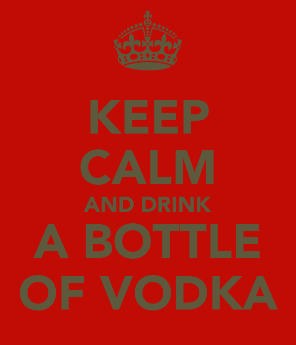 KEEP CALM AND DRINK A BOTTLE OF VODKA
