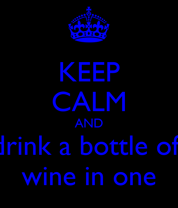 KEEP CALM AND drink a bottle of  wine in one