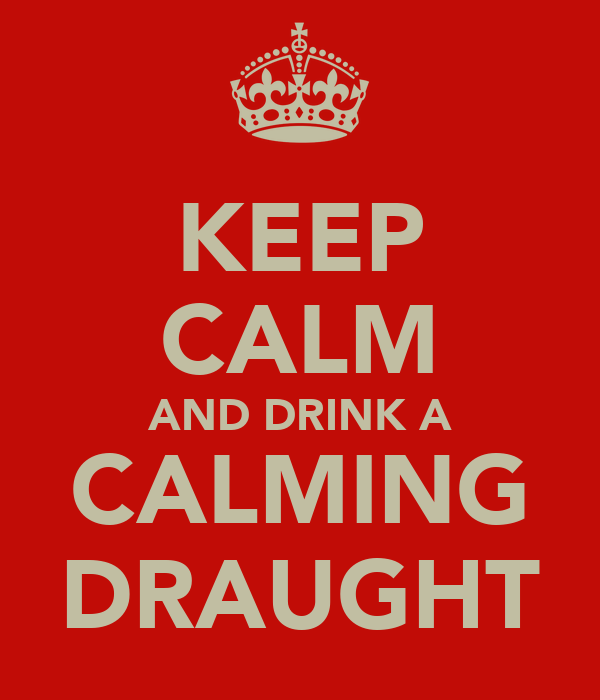 KEEP CALM AND DRINK A CALMING DRAUGHT