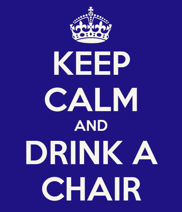 KEEP CALM AND DRINK A CHAIR