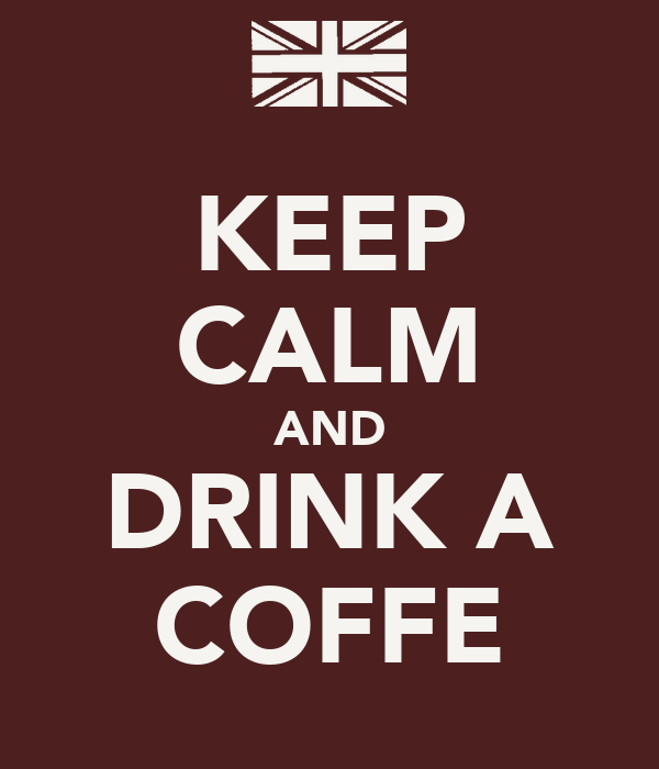 KEEP CALM AND DRINK A COFFE