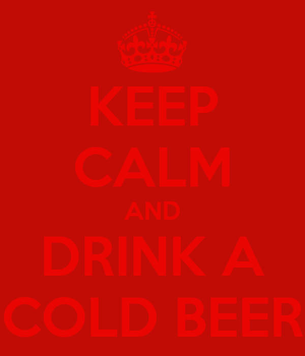 KEEP CALM AND DRINK A COLD BEER