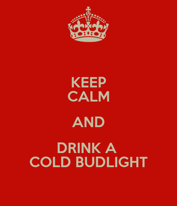 KEEP CALM AND DRINK A  COLD BUDLIGHT