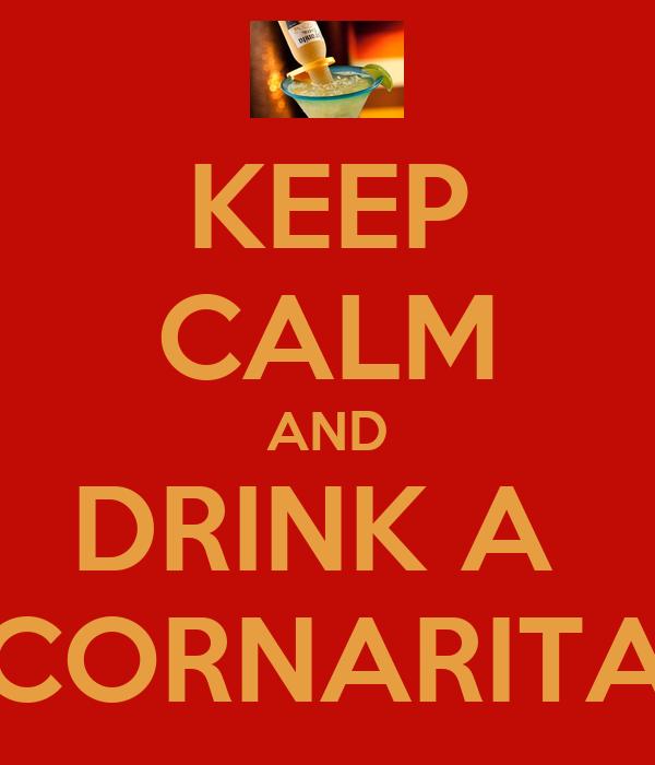 KEEP CALM AND DRINK A  CORNARITA