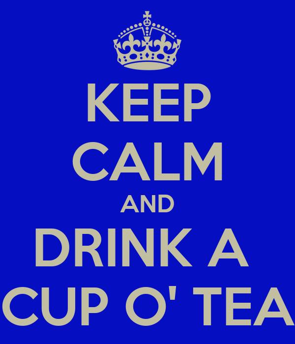 KEEP CALM AND DRINK A  CUP O' TEA