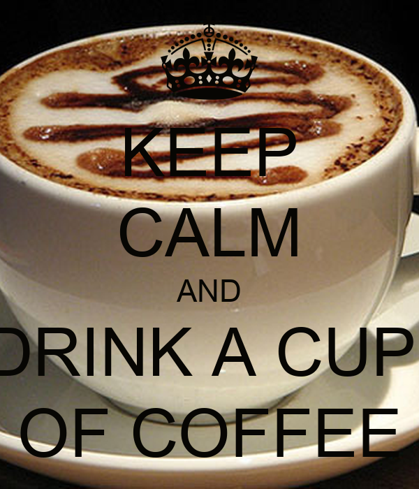 KEEP CALM AND DRINK A CUP  OF COFFEE