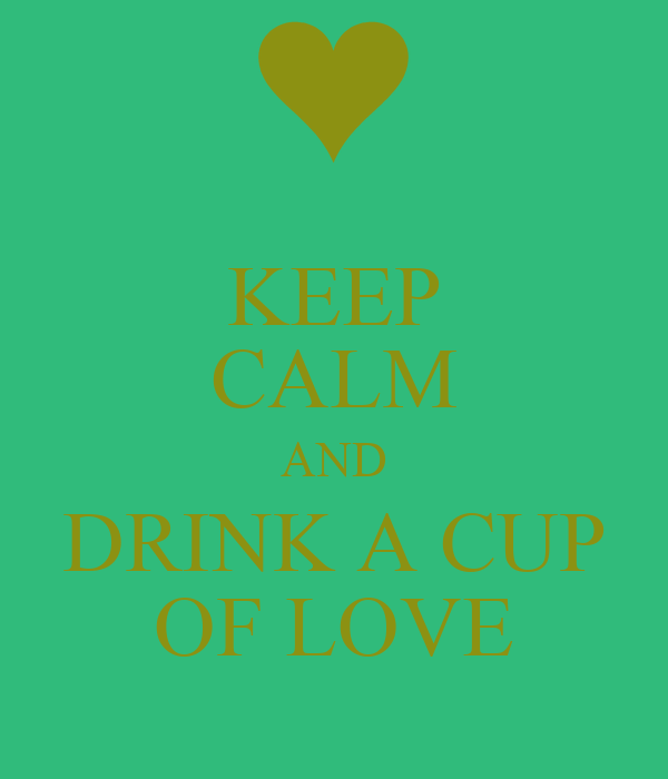 KEEP CALM AND DRINK A CUP OF LOVE