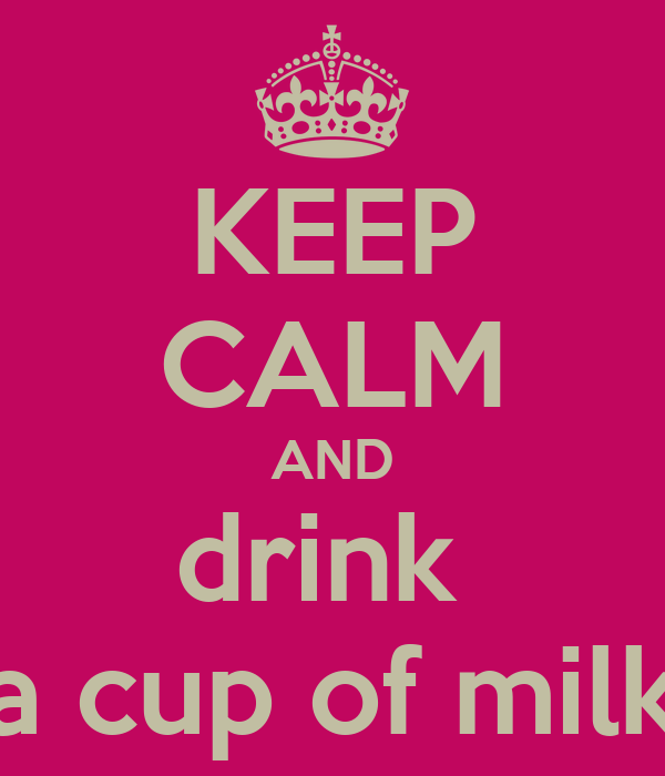 KEEP CALM AND drink  a cup of milk