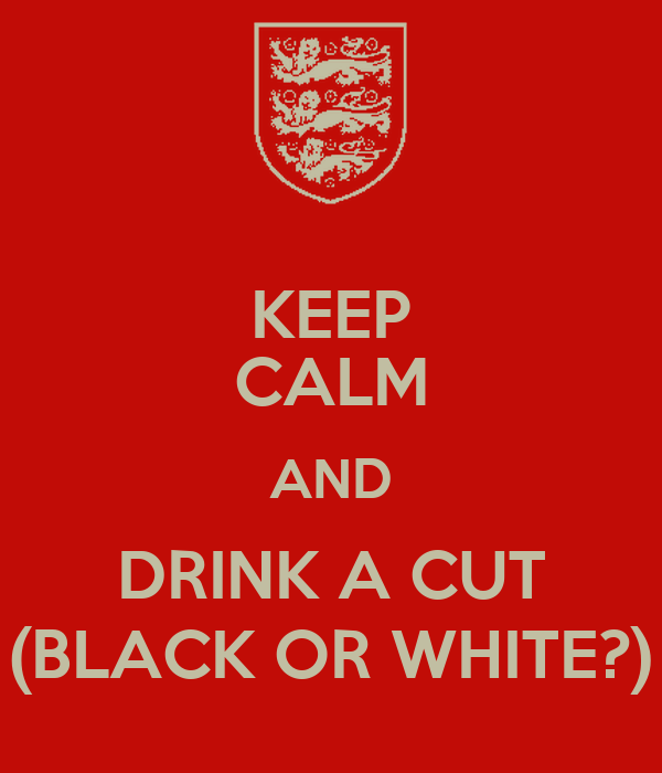 KEEP CALM AND DRINK A CUT (BLACK OR WHITE?)