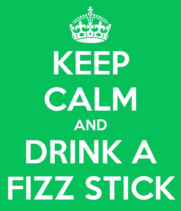 KEEP CALM AND DRINK A FIZZ STICK