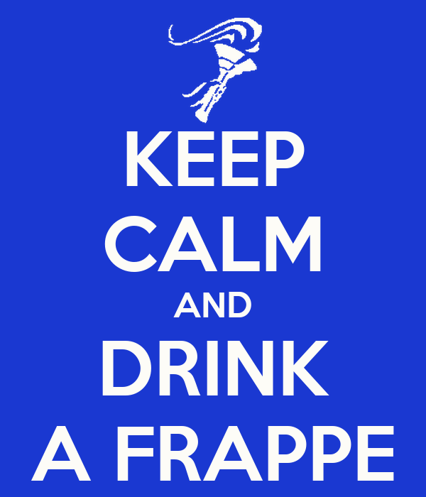KEEP CALM AND DRINK A FRAPPE